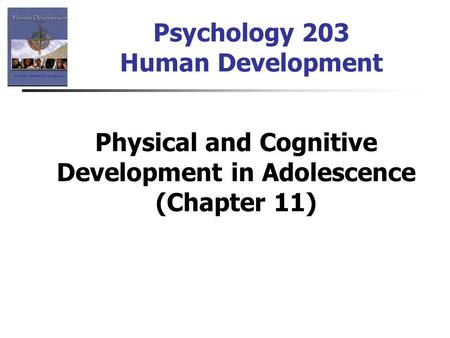 Psychology 203 Human Development Physical and Cognitive Development in Adolescence (Chapter 11)