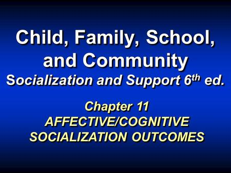 Child, Family, School, and Community Socialization and Support 6 th ed. Chapter 11 AFFECTIVE/COGNITIVE SOCIALIZATION OUTCOMES.
