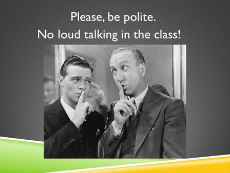 Please, be polite. No loud talking in the class!.