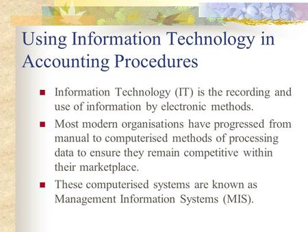 Using Information Technology in Accounting Procedures Information Technology (IT) is the recording and use of information by electronic methods. Most modern.