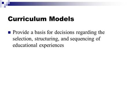 Curriculum Models Provide a basis for decisions regarding the selection, structuring, and sequencing of educational experiences.
