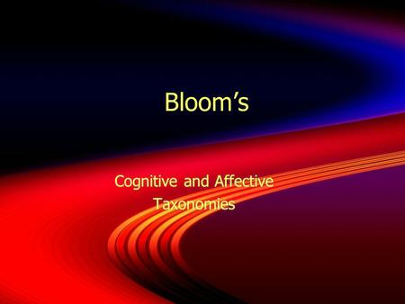 Bloom's Cognitive and Affective Taxonomies Cognitive and Affective Taxonomies.