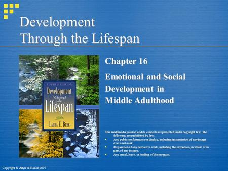 Copyright © Allyn & Bacon 2007 Development Through the Lifespan Chapter 16 Emotional and Social Development in Middle Adulthood This multimedia product.