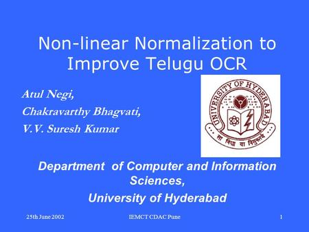 25th June 2002IEMCT CDAC Pune1 Non-linear Normalization to Improve Telugu OCR Atul Negi, Chakravarthy Bhagvati, V.V. Suresh Kumar Department of Computer.