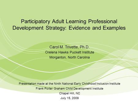 Participatory Adult Learning Professional Development Strategy: Evidence and Examples Carol M. Trivette, Ph.D. Orelena Hawks Puckett Institute Morganton,