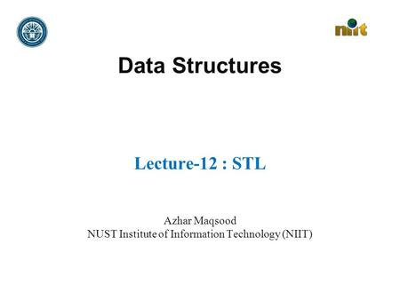 Data Structures Lecture-12 : STL Azhar Maqsood NUST Institute of Information Technology (NIIT)