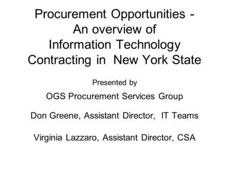 Procurement Opportunities - An overview of Information Technology Contracting in New York State Presented by OGS Procurement Services Group Don Greene,