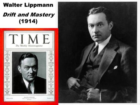 "Walter Lippmann Drift and Mastery (1914). Walter Lippmann, Drift and Mastery (1914) 1. There is a consensus that business methods need to change. ""The."