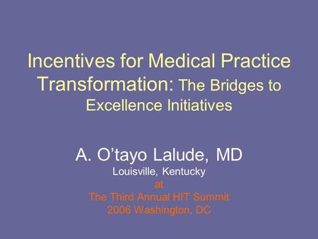Incentives for Medical Practice Transformation: The Bridges to Excellence Initiatives A. O'tayo Lalude, MD Louisville, Kentucky at The Third Annual HIT.