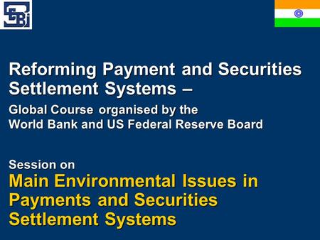 Reforming Payment and Securities Settlement Systems – Global Course organised by the World Bank and US Federal Reserve Board Session on Main Environmental.