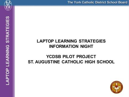 LAPTOP LEARNING STRATEGIES INFORMATION NIGHT YCDSB PILOT PROJECT ST. AUGUSTINE CATHOLIC HIGH SCHOOL.