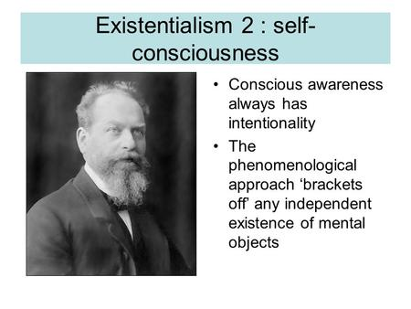 Existentialism 2 : self- consciousness Conscious awareness always has intentionality The phenomenological approach 'brackets off' any independent existence.