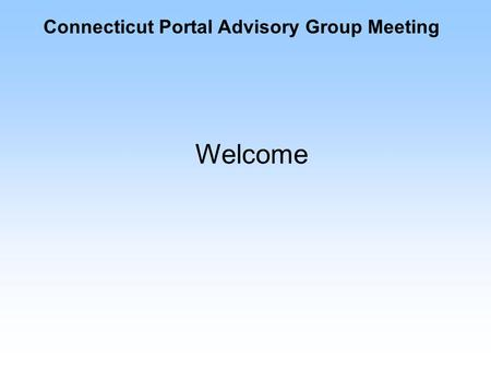 Connecticut Portal Advisory Group Meeting Welcome.