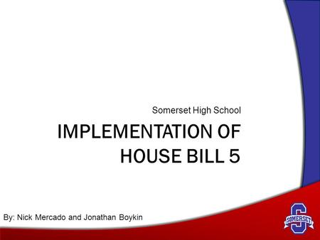 IMPLEMENTATION OF HOUSE BILL 5 Somerset High School By: Nick Mercado and Jonathan Boykin.