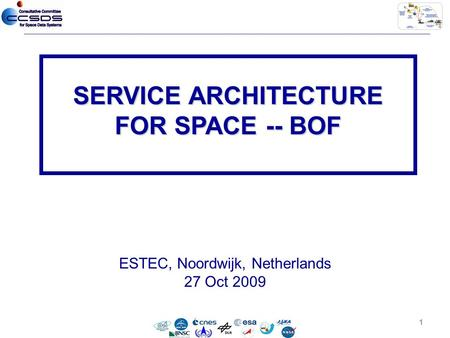 ESTEC, Noordwijk, Netherlands 27 Oct 2009 SERVICE ARCHITECTURE FOR SPACE -- BOF 1.