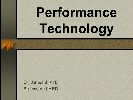 Performance Technology Dr. James J. Kirk Professor of HRD.
