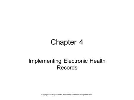 Copyright © 2015 by Saunders, an imprint of Elsevier Inc. All rights reserved. Chapter 4 Implementing Electronic Health Records.