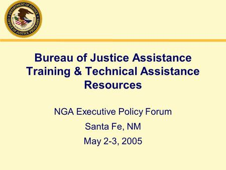 Bureau of Justice Assistance Training & Technical Assistance Resources NGA Executive Policy Forum Santa Fe, NM May 2-3, 2005.