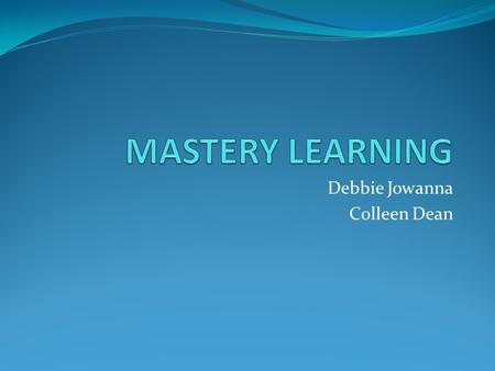Debbie Jowanna Colleen Dean. Mastery Learning Is an instructional strategy in which students learn one topic before moving on to the next subsequent topic.