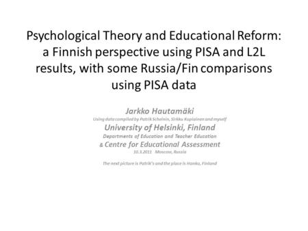 Psychological Theory and <strong>Educational</strong> Reform: a Finnish perspective using PISA and L2L results, with some Russia/Fin comparisons using PISA data Jarkko.
