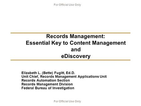 For Official Use Only Records Management: Essential Key to Content Management and eDiscovery Elizabeth L. (Bette) Fugitt, Ed.D. Unit Chief, Records Management.