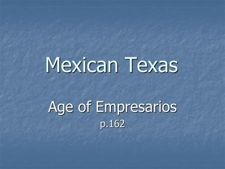 Mexican Texas Age of Empresarios p.162. Austin Establishes a Colony Moses Austin received permission from Spain to bring American settlers into Texas.