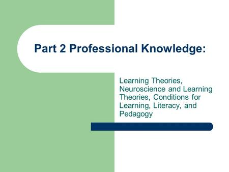 Part 2 Professional Knowledge: Learning Theories, Neuroscience and Learning Theories, Conditions for Learning, Literacy, and Pedagogy.