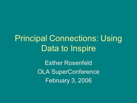 Principal Connections: Using Data to Inspire Esther Rosenfeld OLA SuperConference February 3, 2006.