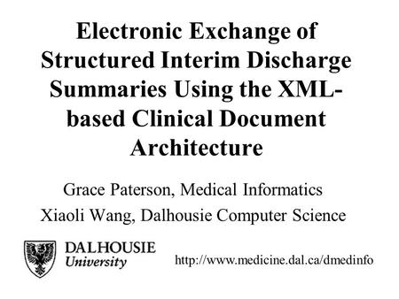 Electronic Exchange of Structured Interim Discharge Summaries Using the XML- based Clinical Document Architecture Grace Paterson, Medical Informatics Xiaoli.