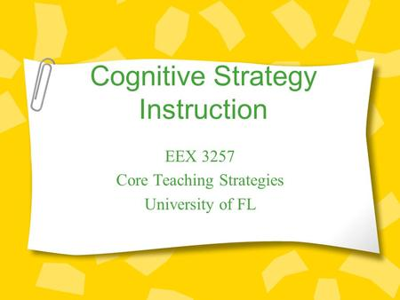 Cognitive Strategy Instruction EEX 3257 Core Teaching Strategies University of FL.