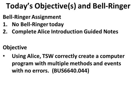 Today's Objective(s) and Bell-Ringer Bell-Ringer Assignment 1.No Bell-Ringer today 2.Complete Alice Introduction Guided Notes Objective Using Alice, TSW.