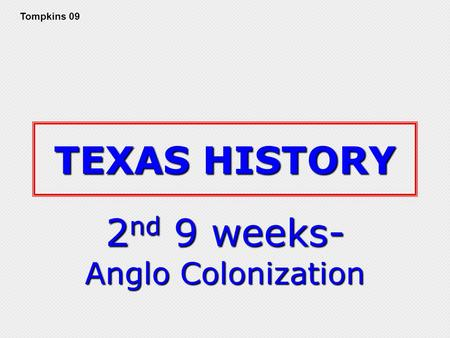 TEXAS HISTORY 2 nd 9 weeks- Anglo Colonization Tompkins 09.