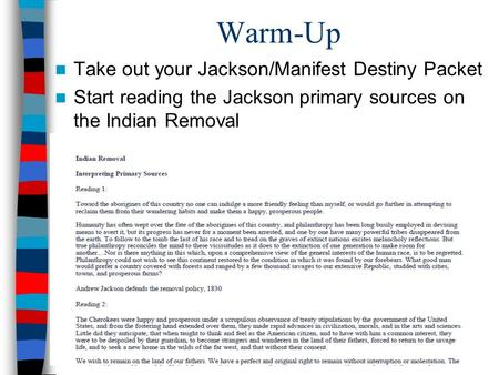 Warm-Up Take out your Jackson/Manifest Destiny Packet Start reading the Jackson primary sources on the Indian Removal.