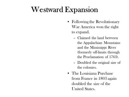 Westward Expansion Following the Revolutionary War America won the right to expand. –Claimed the land between the Appalachian Mountains and the Mississippi.