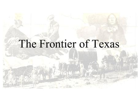 The Frontier of Texas. Frontier Settlements Frontier Settlements Conflicts with Native Americans developed and increased over time The Native Americans.