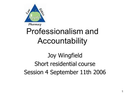 1 Professionalism and Accountability Joy Wingfield Short residential course Session 4 September 11th 2006.