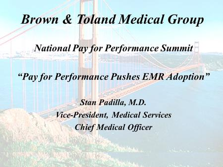 "Brown & Toland Medical Group National Pay for Performance Summit ""Pay for Performance Pushes EMR Adoption"" Stan Padilla, M.D. Vice-President, Medical Services."