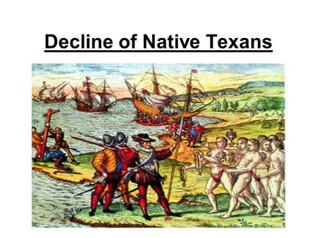 Decline of Native Texans. European Arrival Many Native Texans welcomed the European strangers. Without Native help, many Europeans would have died.