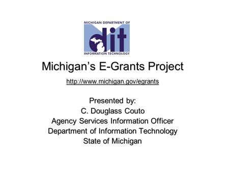 Michigan's E-Grants Project  Presented by: C. Douglass Couto Agency Services Information Officer Department of Information.