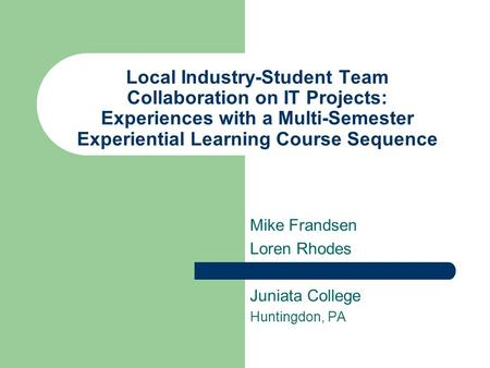 Local Industry-Student Team Collaboration on IT Projects: Experiences with a Multi-Semester Experiential Learning Course Sequence Mike Frandsen Loren Rhodes.