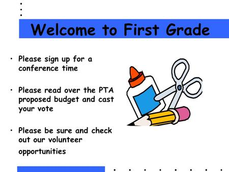 Welcome to First Grade Please sign up for a conference time Please read over the PTA proposed budget and cast your vote Please be sure and check out our.