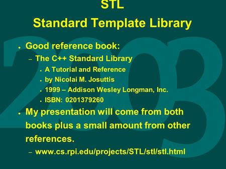 STL Standard Template Library ● Good reference book: – The C++ Standard Library ● A Tutorial and Reference ● by Nicolai M. Josuttis ● 1999 – Addison Wesley.