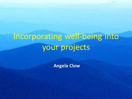 Incorporating well-being into your projects Angela Clow.