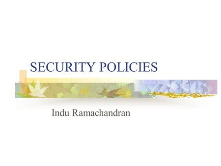 SECURITY POLICIES Indu Ramachandran. Outline General idea/Importance of security policies When security policies should be developed Who should be involved.