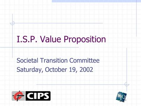 I.S.P. Value Proposition Societal Transition Committee Saturday, October 19, 2002.