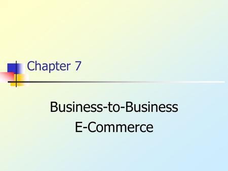 Chapter 7 Business-to-Business E-Commerce. Copyright © 2003, Addison-Wesley B2B E-Commerce Inter-corporate communication Exchange business information.