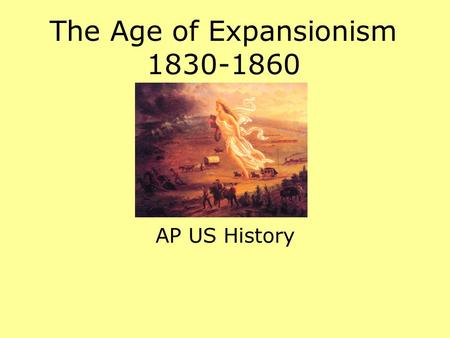 "AP US History The Age of Expansionism 1830-1860. Background Territorial expansion Commercial development Technological progress ""Young America"" – spirit."