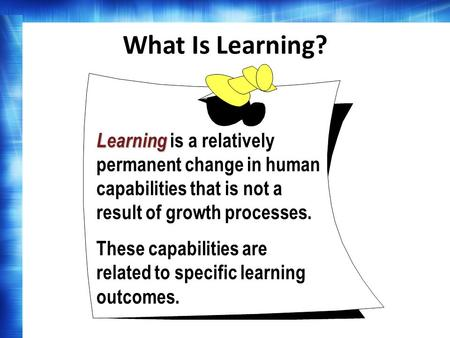 What Is Learning? Learning is a relatively permanent change in human capabilities that is not a result of growth processes. These capabilities are related.