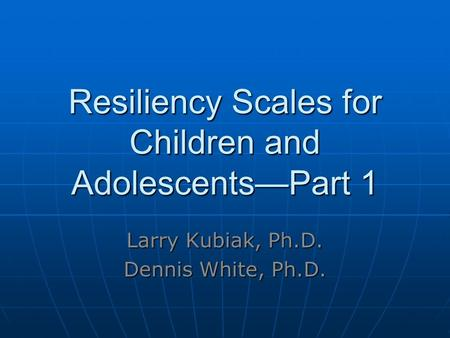 Resiliency Scales for Children and Adolescents—Part 1 Larry Kubiak, Ph.D. Dennis White, Ph.D.