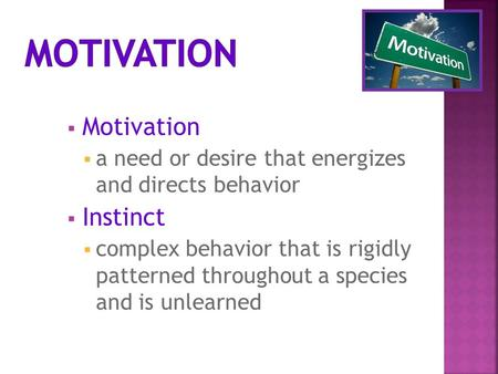  Motivation  a need or desire that energizes and directs behavior  Instinct  complex behavior that is rigidly patterned throughout a species and is.